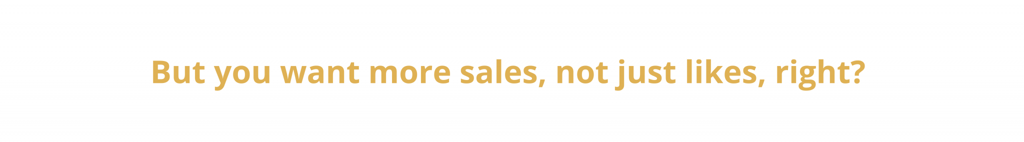 But you want more sales, not just likes, right?